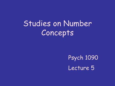 Studies on Number Concepts Psych 1090 Lecture 5. We looked at number concepts at the beginning of the course … Now we ' ll look at them in quite a bit.