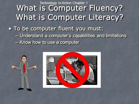 Technology In Action Chapter 1 What is Computer Fluency? What is Computer Literacy? To be computer fluent you must:To be computer fluent you must: –Understand.