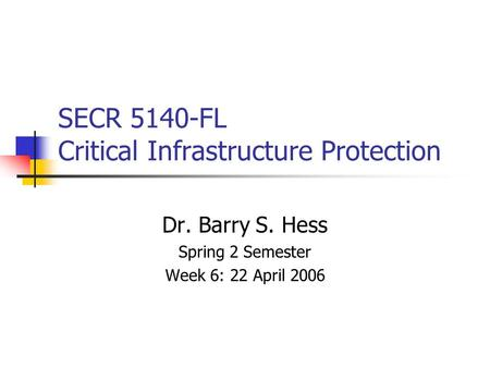 SECR 5140-FL Critical Infrastructure Protection Dr. Barry S. Hess Spring 2 Semester Week 6: 22 April 2006.