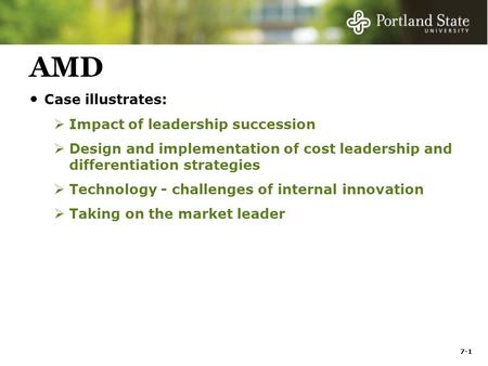 7-1 AMD Case illustrates:  Impact of leadership succession  Design and implementation of cost leadership and differentiation strategies  Technology.