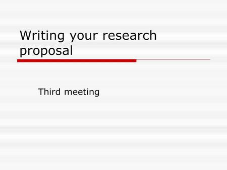 Writing your research proposal Third meeting. Purposes of the research proposal 1.Organizing our ideas. It will help us in organizing our ideas in a coherent.
