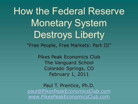 "How the Federal Reserve Monetary System Destroys Liberty ""Free People, Free Markets: Part III"" Pikes Peak Economics Club The Vanguard School Colorado Springs,"