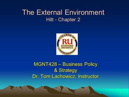 1 MGNT428 – Business Policy & Strategy Dr. Tom Lachowicz, Instructor The External Environment Hitt - Chapter 2.