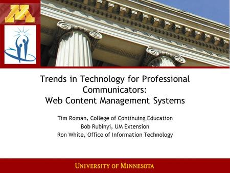 Trends in Technology for Professional Communicators: Web Content Management Systems Tim Roman, College of Continuing Education Bob Rubinyi, UM Extension.