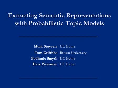 Extracting Semantic Representations with Probabilistic Topic Models Mark SteyversUC Irvine Tom Griffiths Padhraic Smyth Dave Newman Brown University UC.