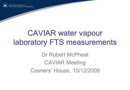 CAVIAR water vapour laboratory FTS measurements Dr Robert McPheat CAVIAR Meeting Cosners' House, 15/12/2009.