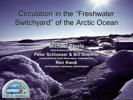 "Circulation in the ""Freshwater Switchyard"" of the Arctic Ocean Michael Steele Polar Science Center, APL/UW Peter Schlosser & Bill Smethie Lamont-Doherty."