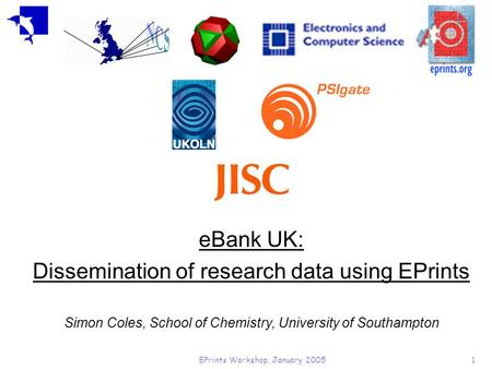 EPrints Workshop, January 20051 eBank UK: Dissemination of research data using EPrints Simon Coles, School of Chemistry, University of Southampton.