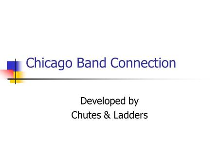 Chicago Band Connection Developed by Chutes & Ladders.