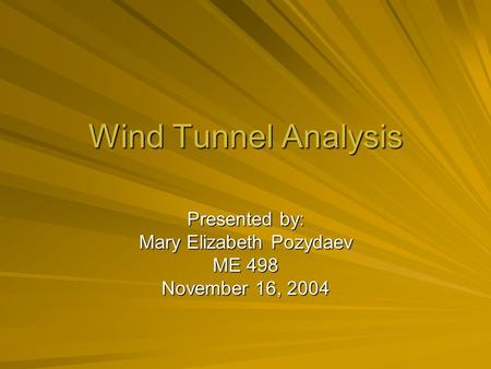 Wind Tunnel Analysis Presented by: Mary Elizabeth Pozydaev ME 498 November 16, 2004.