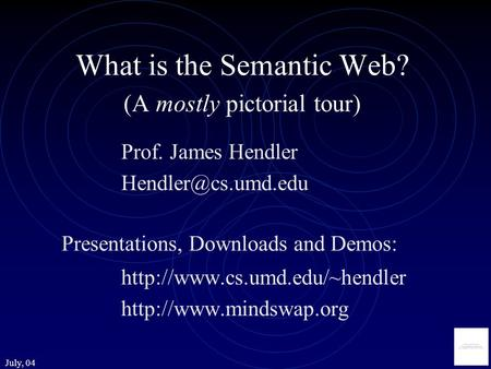 July, 04 What is the Semantic Web? (A mostly pictorial tour) Prof. James Hendler