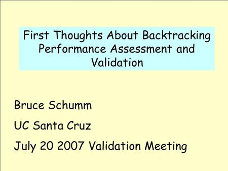 First Thoughts About Backtracking Performance Assessment and Validation Bruce Schumm UC Santa Cruz July 20 2007 Validation Meeting.