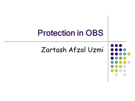 Protection in OBS Zartash Afzal Uzmi. Jan 13, 2006Lahore University of Management Sciences2 First slide… This is not a tutorial! This is a discussion.