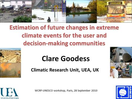 Estimation of future changes in extreme climate events for the user and decision-making communities Clare Goodess WCRP-UNESCO workshop, Paris, 28 September.