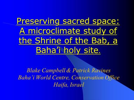 Preserving sacred space: A microclimate study of the Shrine of the Bab, a Baha'i holy site. Blake Campbell & Patrick Ravines Baha'i World Centre, Conservation.