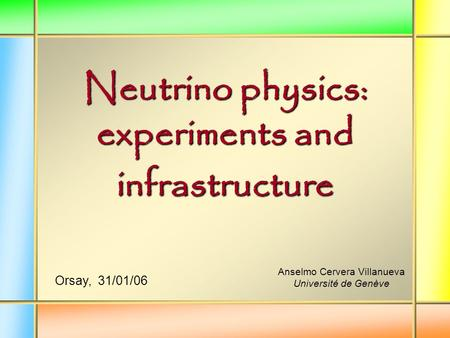 Neutrino physics: experiments and infrastructure Anselmo Cervera Villanueva Université de Genève Orsay, 31/01/06.