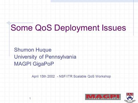 1 Some QoS Deployment Issues Shumon Huque University of Pennsylvania MAGPI GigaPoP April 15th 2002 - NSF/ITR Scalable QoS Workshop.