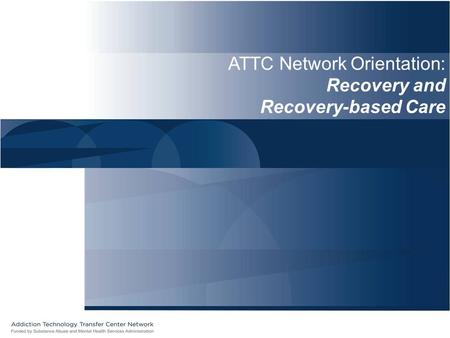 ATTC Network Orientation: Recovery and Recovery-based Care.