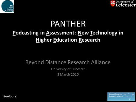 PANTHER Podcasting in Assessment: New Technology in Higher Education Research Beyond Distance Research Alliance University of Leicester 3 March 2010 #uolbdra.