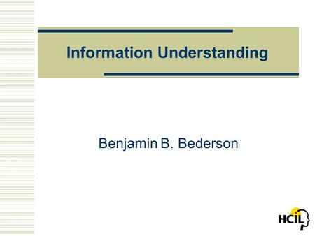 Information Understanding Benjamin B. Bederson. University of Maryland, Human-Computer Interaction Laboratory What is the Problem?  How to perceive and.