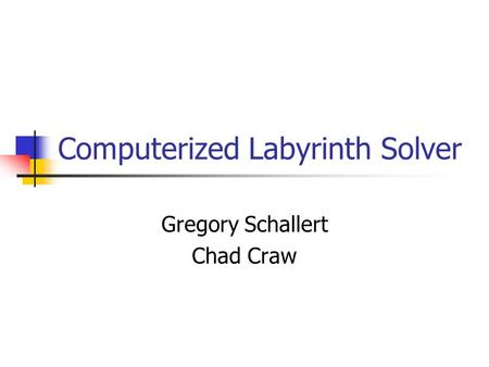 Computerized Labyrinth Solver Gregory Schallert Chad Craw.