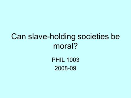 Can slave-holding societies be moral? PHIL 1003 2008-09.