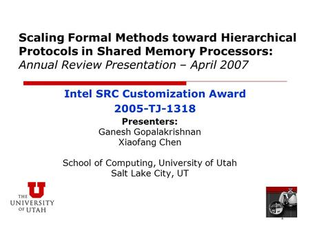 1 Scaling Formal Methods toward Hierarchical Protocols in Shared Memory Processors: Annual Review Presentation – April 2007 Presenters: Ganesh Gopalakrishnan.