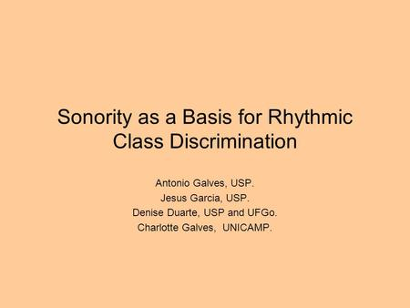 Sonority as a Basis for Rhythmic Class Discrimination Antonio Galves, USP. Jesus Garcia, USP. Denise Duarte, USP and UFGo. Charlotte Galves, UNICAMP.