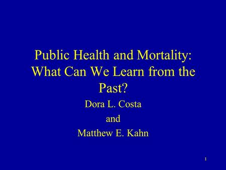 1 Public Health and Mortality: What Can We Learn from the Past? Dora L. Costa and Matthew E. Kahn.