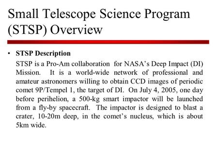 Small Telescope Science Program (STSP) Overview STSP Description STSP is a Pro-Am collaboration for NASA's Deep Impact (DI) Mission. It is a world-wide.