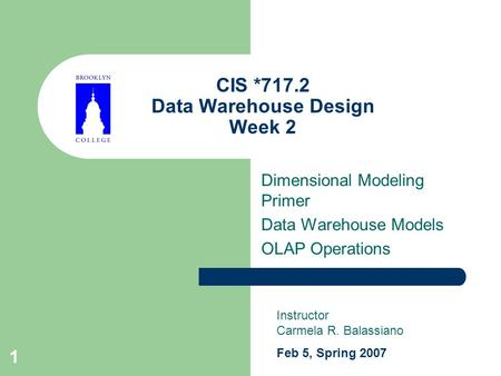 1 CIS *717.2 Data Warehouse Design Week 2 Dimensional Modeling Primer Data Warehouse Models OLAP Operations Instructor Carmela R. Balassiano Feb 5, Spring.