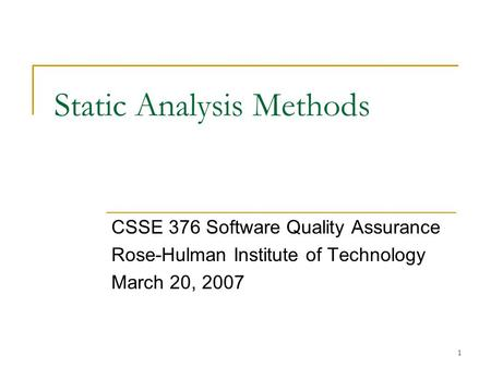 1 Static Analysis Methods CSSE 376 Software Quality Assurance Rose-Hulman Institute of Technology March 20, 2007.