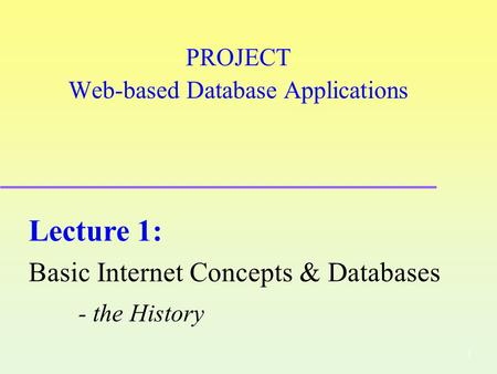 1 PROJECT Web-based Database Applications Lecture 1: Basic Internet Concepts & Databases - the History.