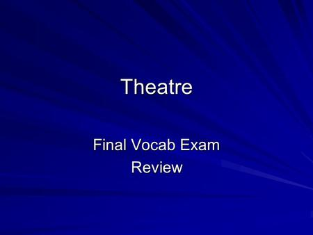 Theatre Final Vocab Exam Review. Review: Theater Vocab Please take quality notes as all of this information will be on the final examination.