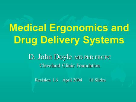 Medical Ergonomics and Drug Delivery Systems D. John Doyle MD PhD FRCPC Cleveland Clinic Foundation Revision 1.6 April 2004 18 Slides Revision 1.6 April.