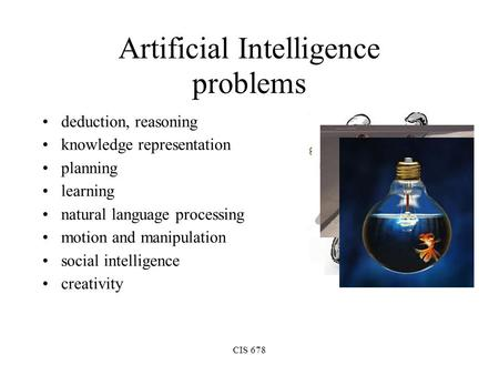 CIS 678 Artificial Intelligence problems deduction, reasoning knowledge representation planning learning natural language processing motion and manipulation.