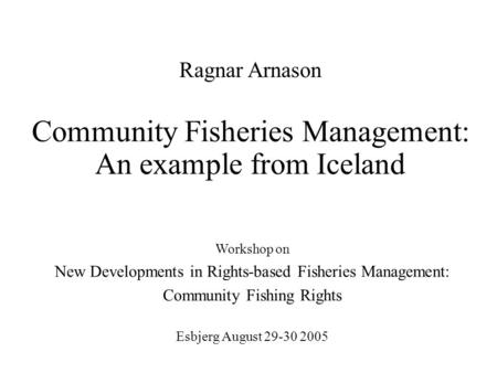 Community Fisheries Management: An example from Iceland Workshop on New Developments in Rights-based Fisheries Management: Community Fishing Rights Esbjerg.