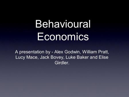 Behavioural Economics A presentation by - Alex Godwin, William Pratt, Lucy Mace, Jack Bovey, Luke Baker and Elise Girdler.