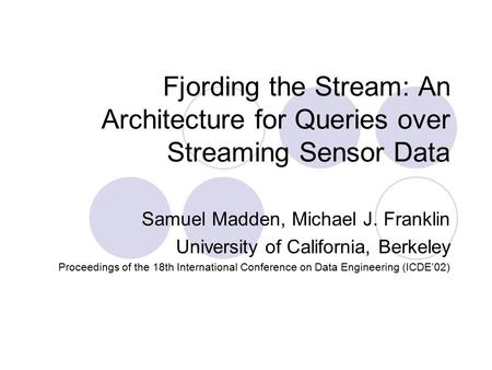 Fjording the Stream: An Architecture for Queries over Streaming Sensor Data Samuel Madden, Michael J. Franklin University of California, Berkeley Proceedings.