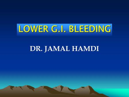 LOWER G.I. BLEEDING DR. JAMAL HAMDI. Upper G.I. Bleeding True Lower G.I. Bleeding.