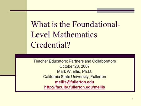 1 What is the Foundational- Level Mathematics Credential? Teacher Educators: Partners and Collaborators October 23, 2007 Mark W. Ellis, Ph.D. California.