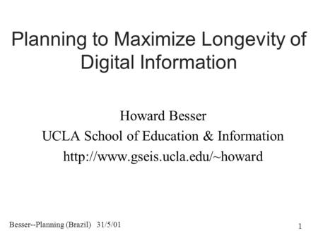 Besser--Planning (Brazil) 31/5/01 1 Planning to Maximize Longevity of Digital Information Howard Besser UCLA School of Education & Information