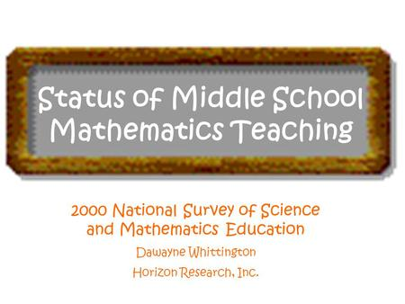 Status of Middle School Mathematics Teaching 2000 National Survey of Science and Mathematics Education Dawayne Whittington Horizon Research, Inc.