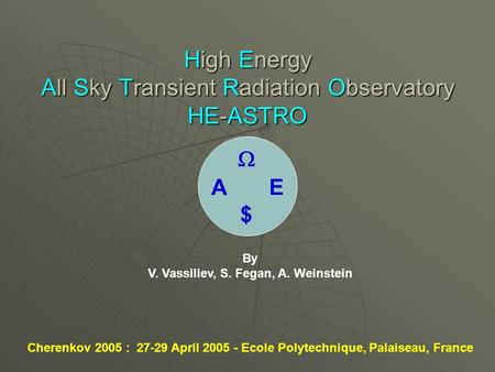 High Energy All Sky Transient Radiation Observatory HE-ASTRO By V. Vassiliev, S. Fegan, A. Weinstein Cherenkov 2005 : 27-29 April 2005 - Ecole Polytechnique,