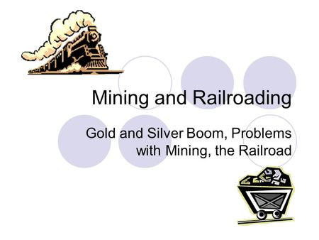 Mining and Railroading Gold and Silver Boom, Problems with Mining, the Railroad.