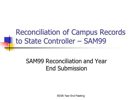 05/06 Year End Meeting Reconciliation of Campus Records to State Controller – SAM99 SAM99 Reconciliation and Year End Submission.