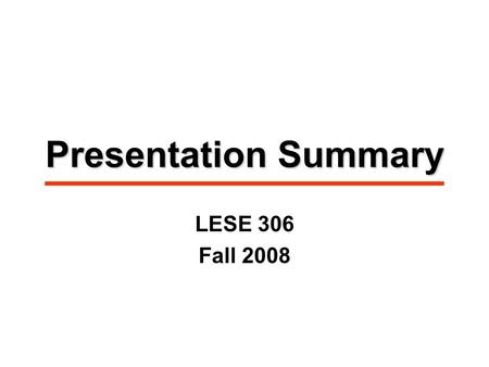 Presentation Summary LESE 306 Fall 2008. Presentation Process Identify startup business/bank. Assumptions for spreadsheet model made by borrowing teams: