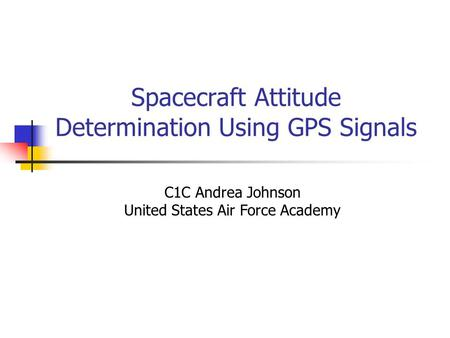 Spacecraft Attitude Determination Using GPS Signals C1C Andrea Johnson United States Air Force Academy.