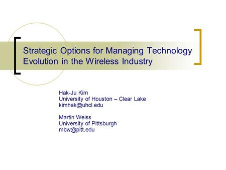 Strategic Options for Managing Technology Evolution in the Wireless Industry Hak-Ju Kim University of Houston – Clear Lake Martin Weiss.