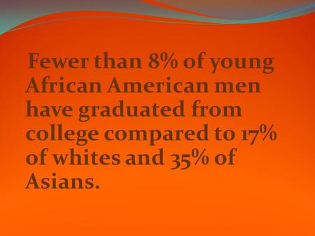 Fewer than 8% of young African American men have graduated from college compared to 17% of whites and 35% of Asians.